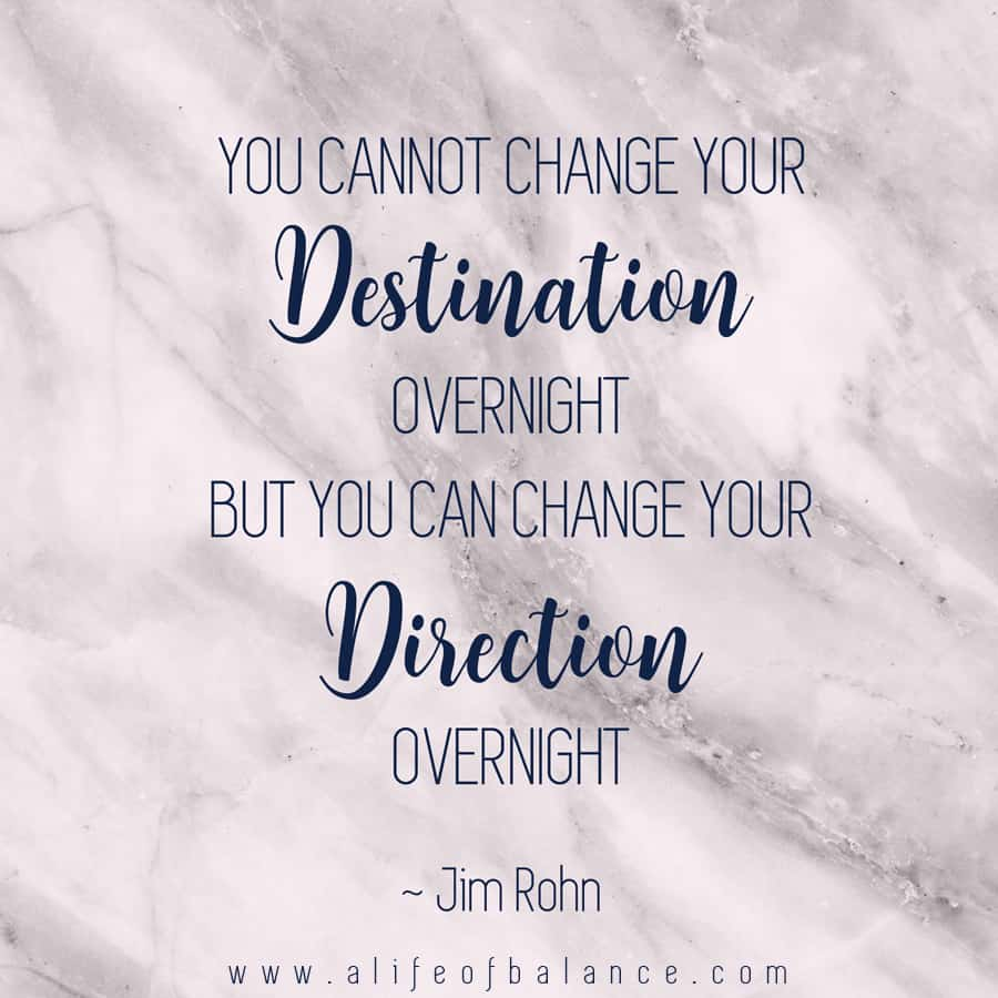 GreaJim Rohn quote - You cannot change your destination overnight, but you can change your direction overnight.t Morning | Night Before | Routines