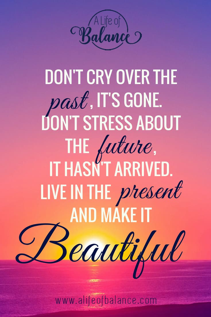 "Quote over picture of sunset. ""Don't cry over the past, it's gone. Don't stress about the future, It hasn't arrived. Live in the present and make it beautiful."""