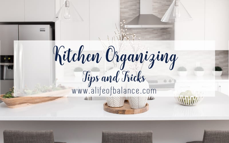 photo of kitchen with article title - Kitchen Organizing Tips and Tricks www.alifeofbalance.com