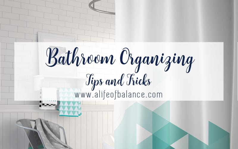 Bathroom with article title - Bathroom Organizing Tips and Tricks www.alifeofbalance.com