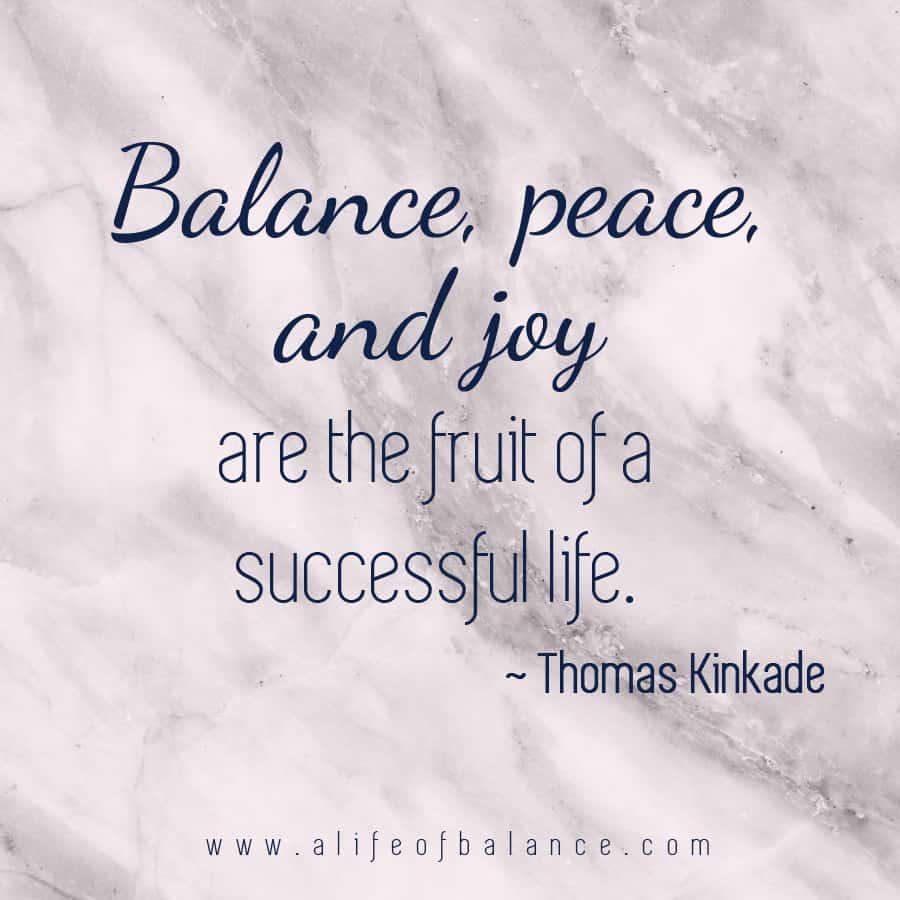 Balance, peace, and joy are the fruit of a successful life. ~Thomas Kinkade